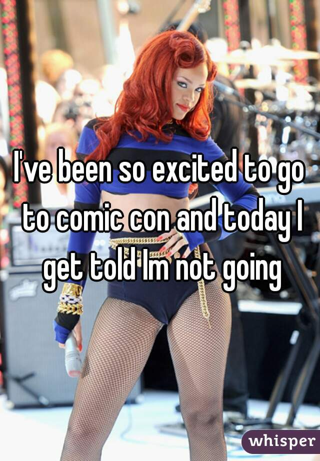 I've been so excited to go to comic con and today I get told Im not going
