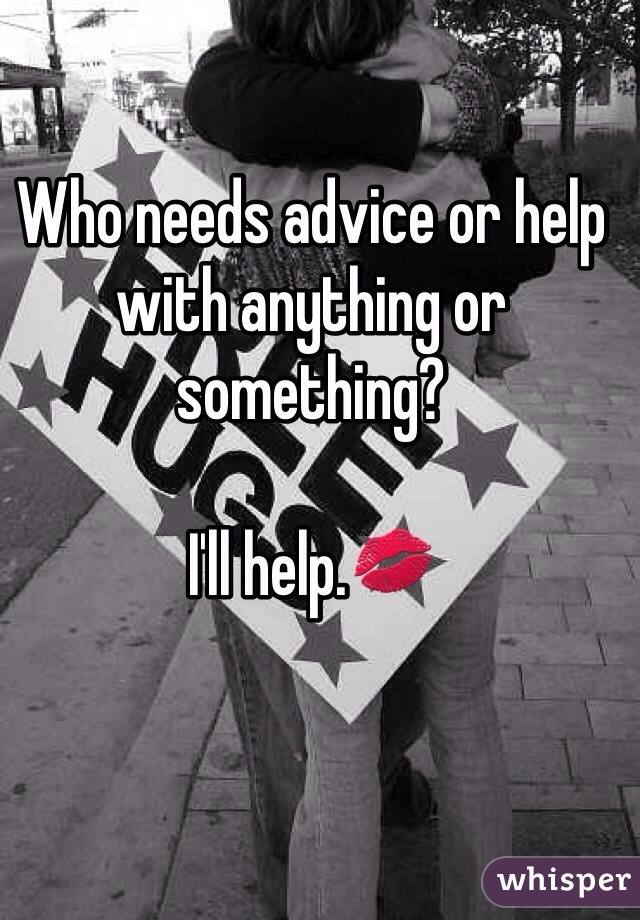 Who needs advice or help with anything or something?   I'll help.💋