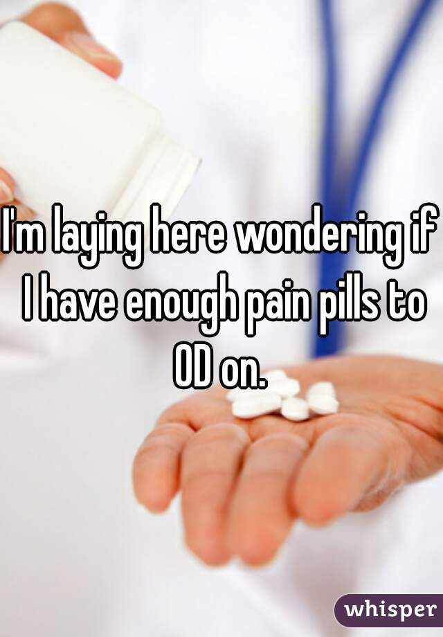 I'm laying here wondering if I have enough pain pills to OD on.