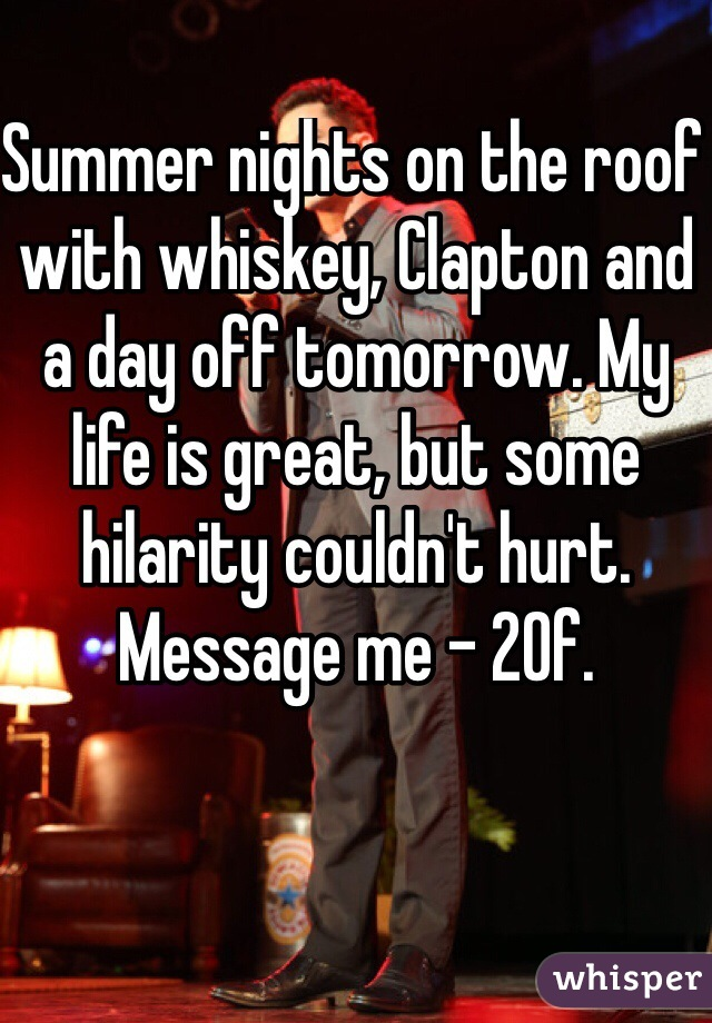 Summer nights on the roof with whiskey, Clapton and a day off tomorrow. My life is great, but some hilarity couldn't hurt. Message me - 20f.