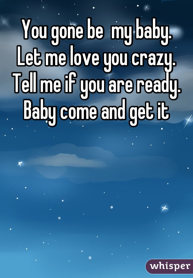 You gone be  my baby.                           Let me love you crazy.                              Tell me if you are ready.                         Baby come and get it