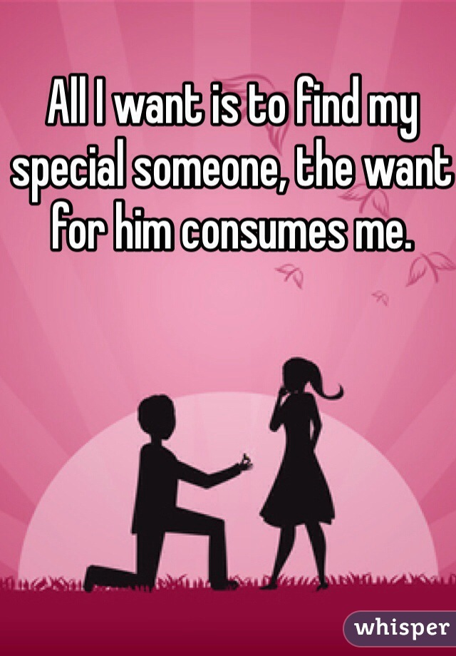 All I want is to find my special someone, the want for him consumes me.