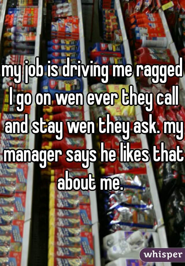 my job is driving me ragged I go on wen ever they call and stay wen they ask. my manager says he likes that about me.
