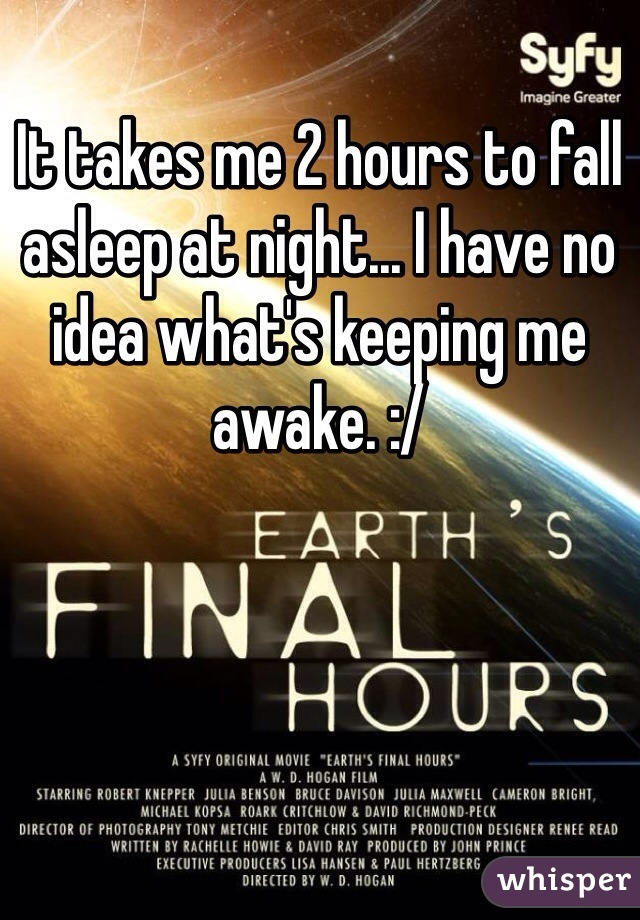 It takes me 2 hours to fall asleep at night... I have no idea what's keeping me awake. :/