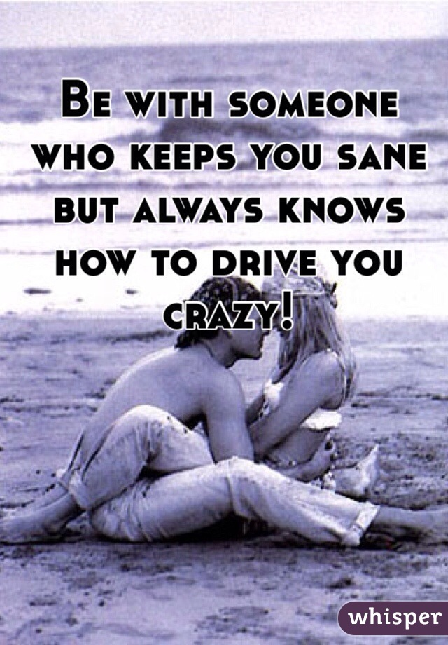 Be with someone who keeps you sane but always knows how to drive you crazy!