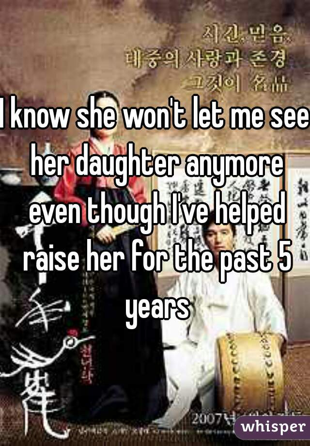 I know she won't let me see her daughter anymore even though I've helped raise her for the past 5 years