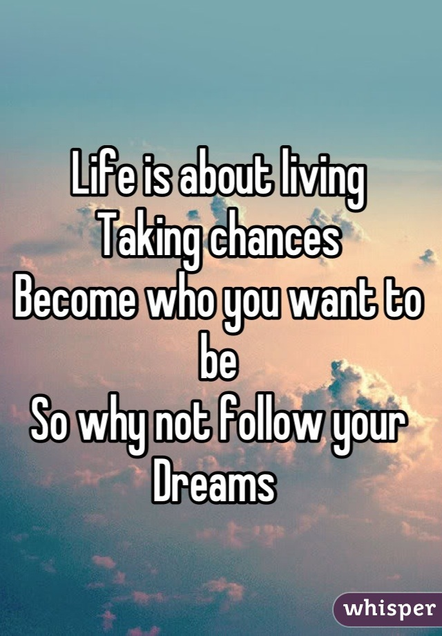 Life is about living  Taking chances  Become who you want to be  So why not follow your Dreams