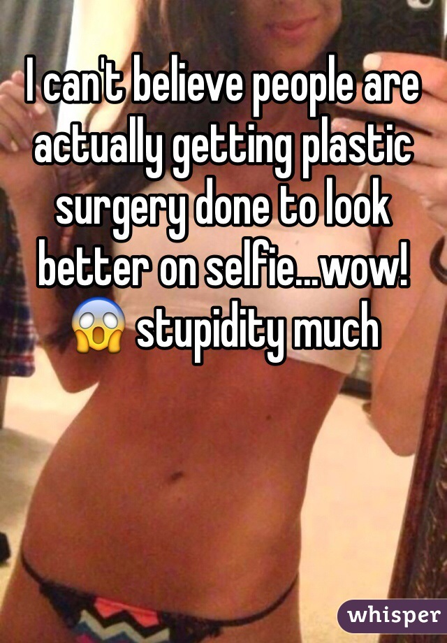 I can't believe people are actually getting plastic surgery done to look better on selfie...wow! 😱 stupidity much