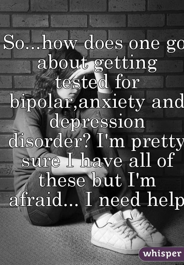 So...how does one go about getting tested for bipolar,anxiety and depression disorder? I'm pretty sure I have all of these but I'm afraid... I need help