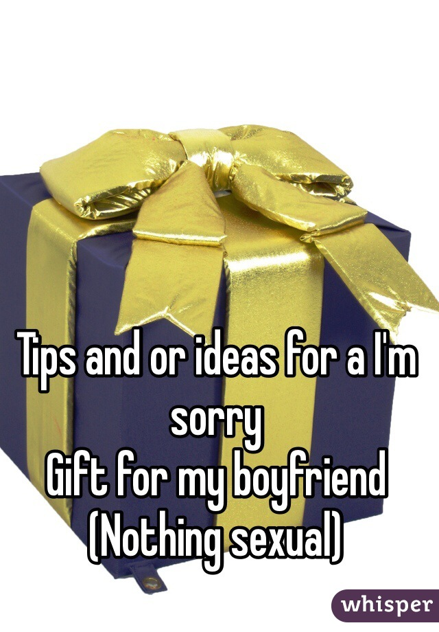 Tips and or ideas for a I'm sorry  Gift for my boyfriend  (Nothing sexual)