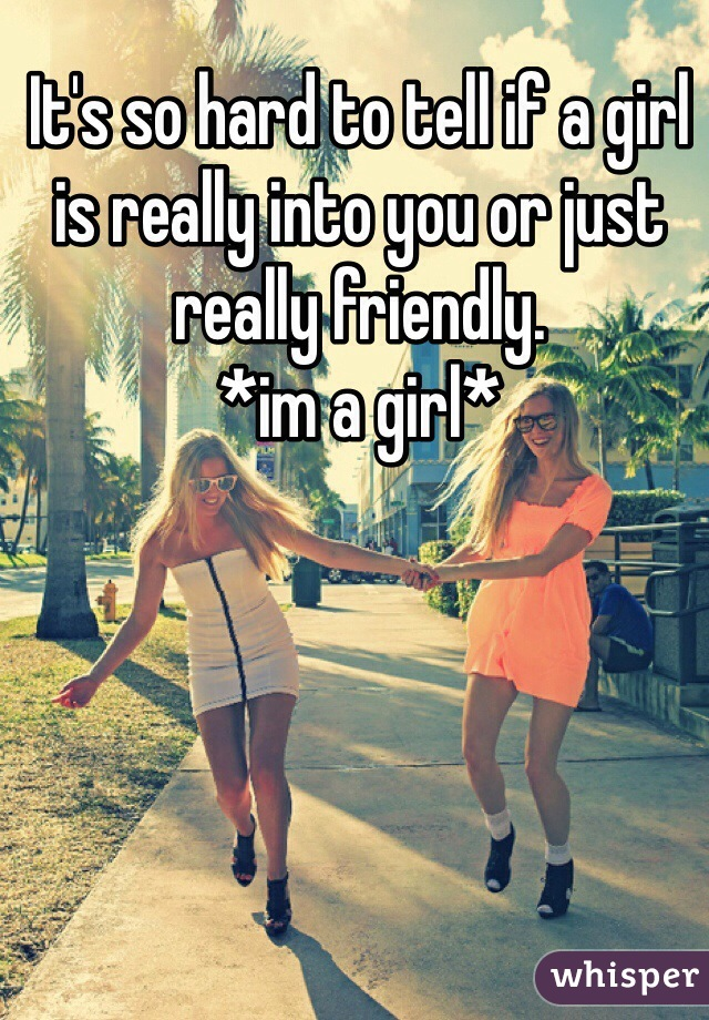 It's so hard to tell if a girl is really into you or just really friendly.  *im a girl*