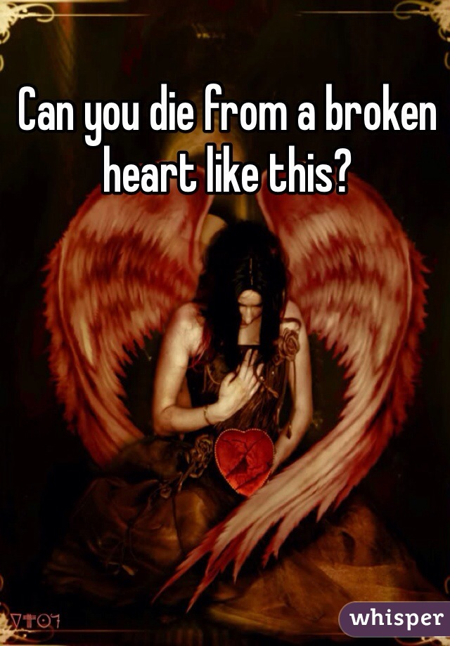 Can you die from a broken heart like this?