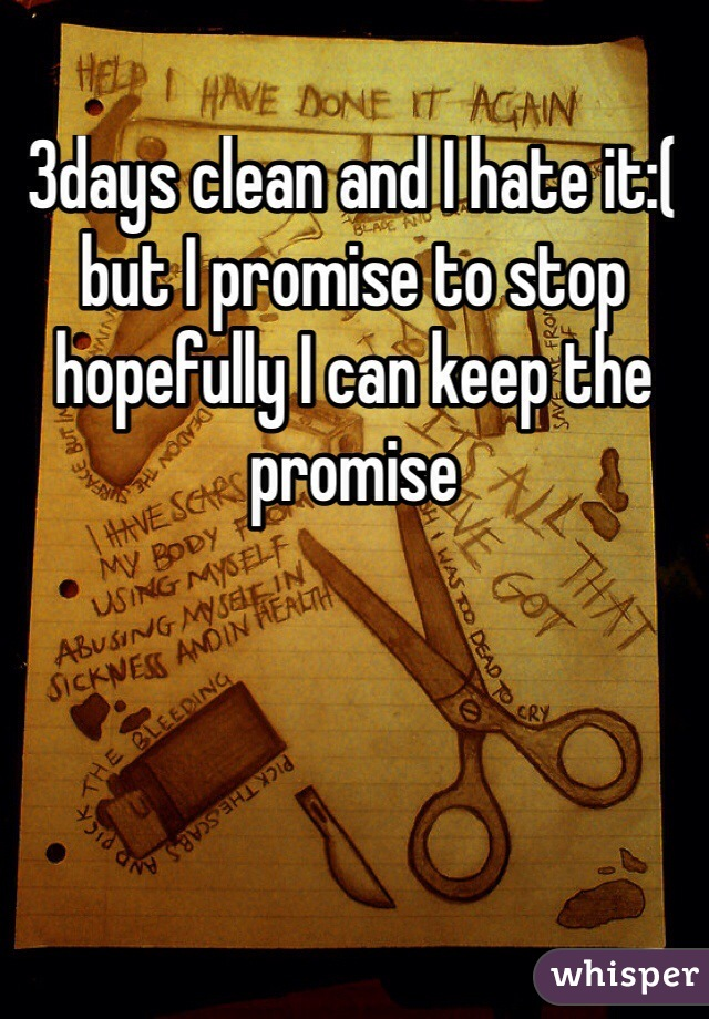 3days clean and I hate it:( but I promise to stop hopefully I can keep the promise