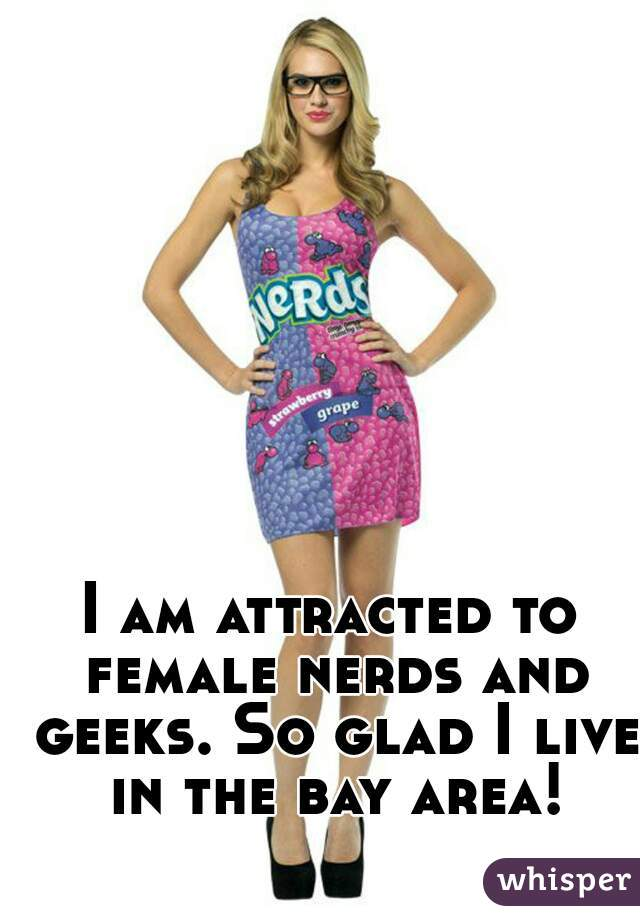I am attracted to female nerds and geeks. So glad I live in the bay area!