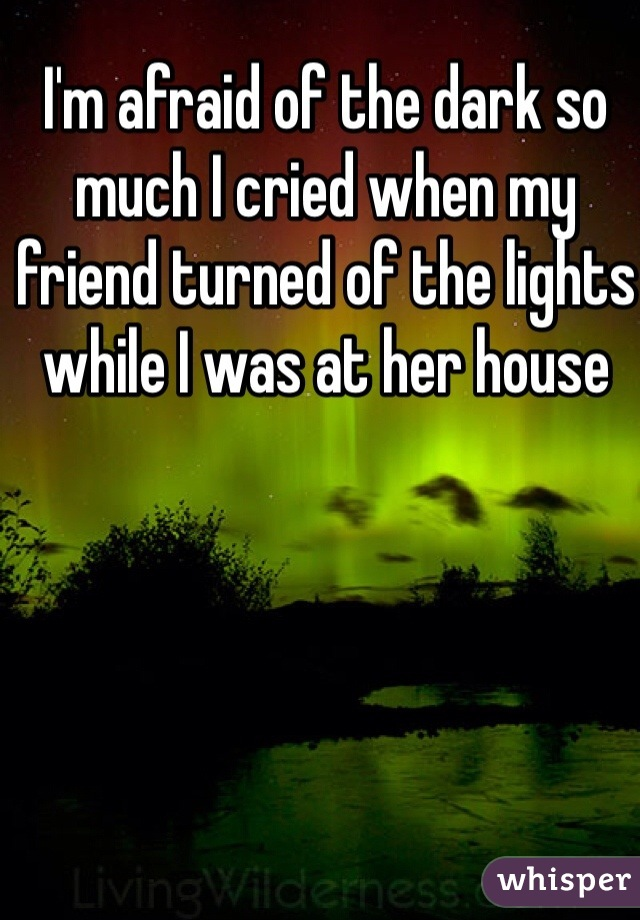 I'm afraid of the dark so much I cried when my friend turned of the lights while I was at her house