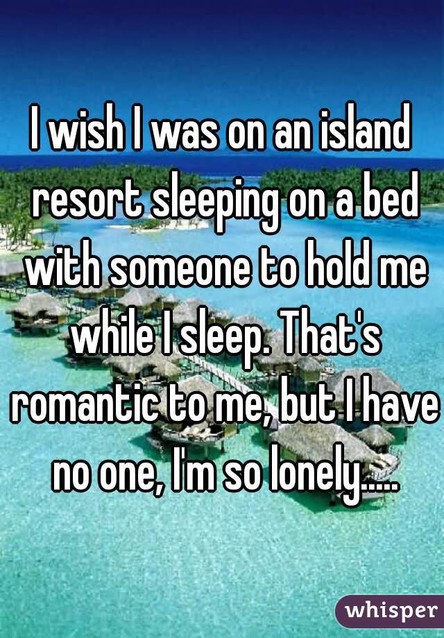 I wish I was on an island resort sleeping on a bed with someone to hold me while I sleep. That's romantic to me, but I have no one, I'm so lonely.....