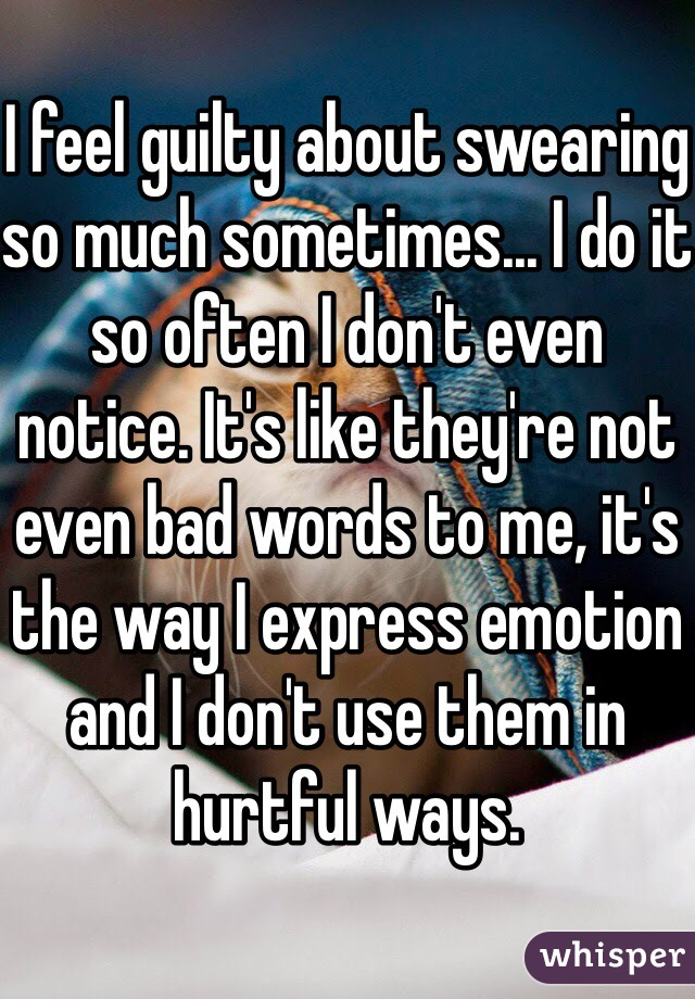 I feel guilty about swearing so much sometimes... I do it so often I don't even notice. It's like they're not even bad words to me, it's the way I express emotion and I don't use them in hurtful ways.