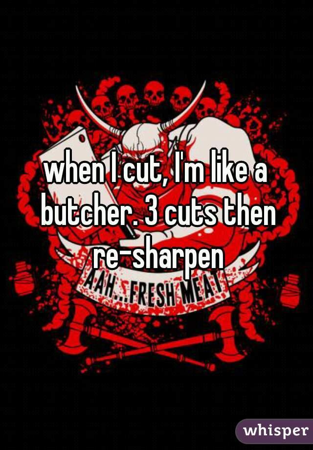 when I cut, I'm like a butcher. 3 cuts then re-sharpen