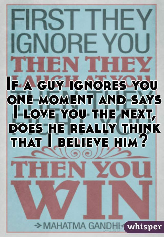 If a guy ignores you one moment and says I love you the next, does he really think that I believe him?