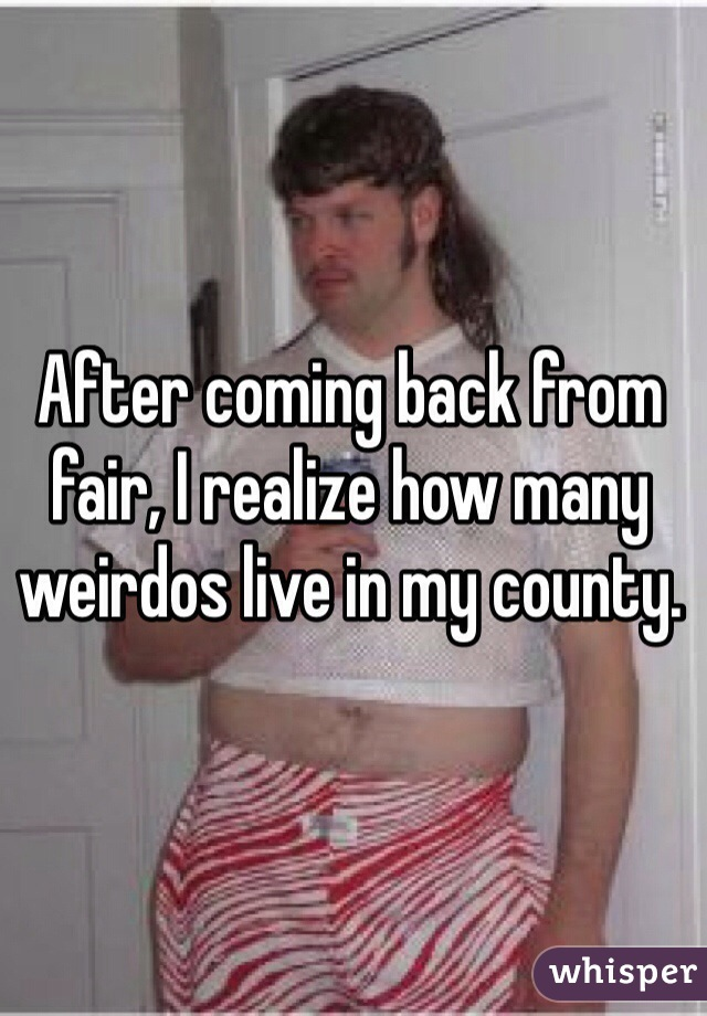 After coming back from fair, I realize how many weirdos live in my county.