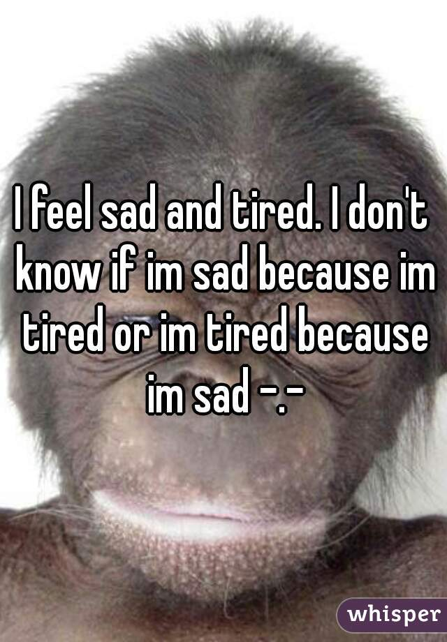 I feel sad and tired. I don't know if im sad because im tired or im tired because im sad -.-