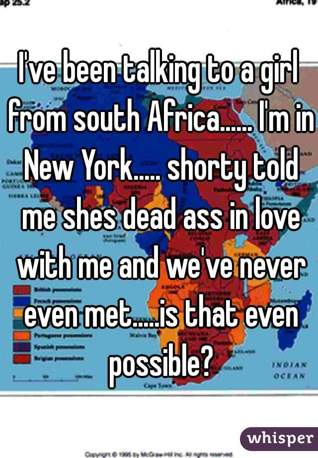I've been talking to a girl from south Africa...... I'm in New York..... shorty told me shes dead ass in love with me and we've never even met.....is that even possible?