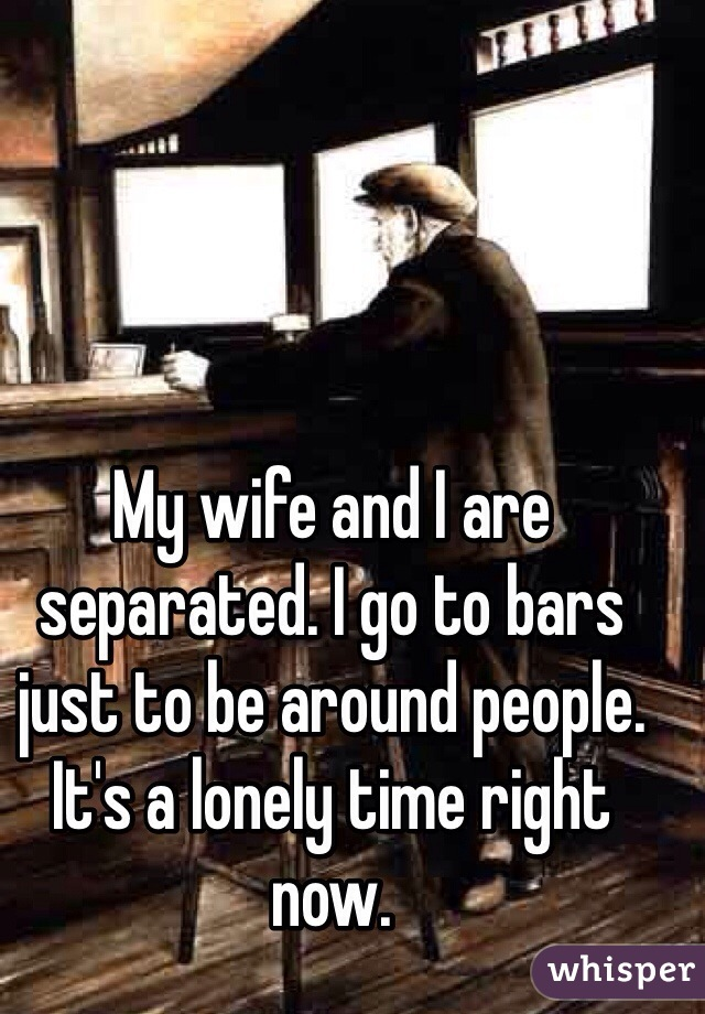 My wife and I are separated. I go to bars just to be around people. It's a lonely time right now.