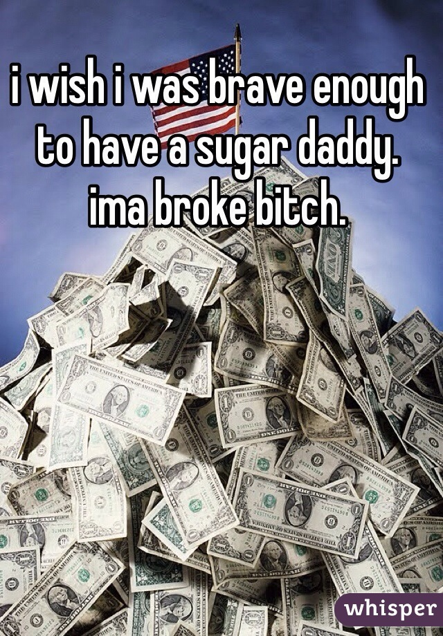 i wish i was brave enough to have a sugar daddy.  ima broke bitch.