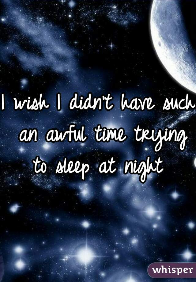 I wish I didn't have such an awful time trying to sleep at night
