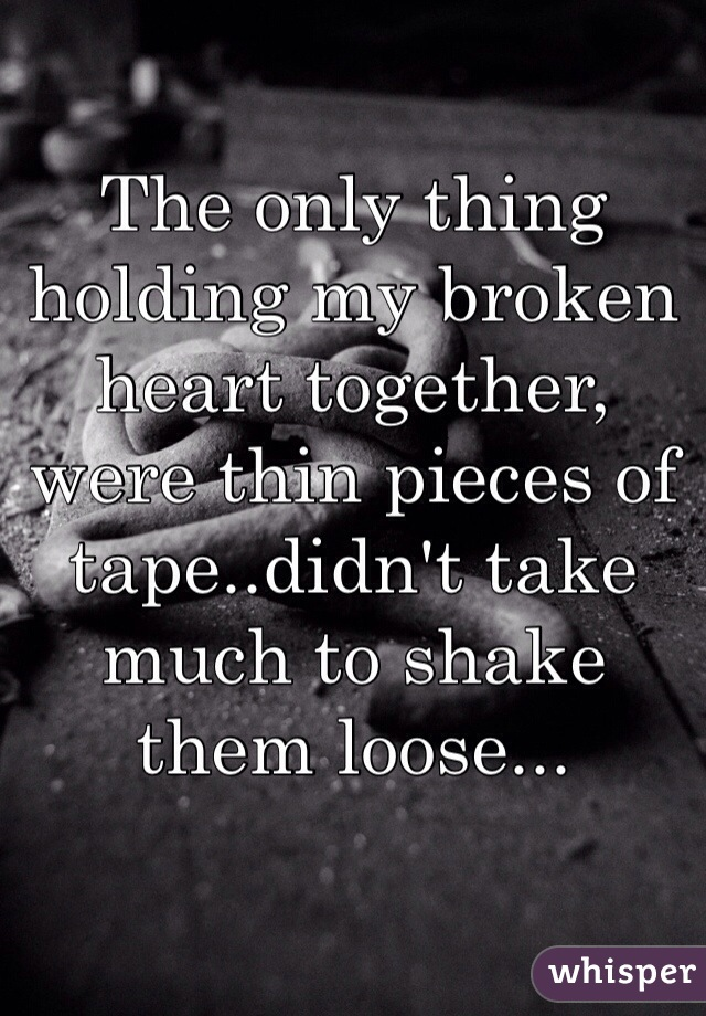 The only thing holding my broken heart together, were thin pieces of tape..didn't take much to shake them loose...