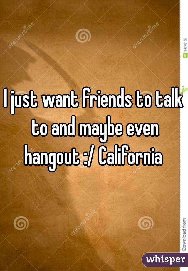 I just want friends to talk to and maybe even hangout :/ California