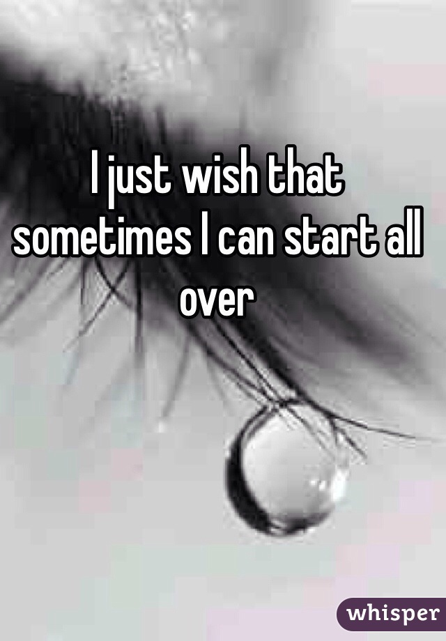 I just wish that sometimes I can start all over