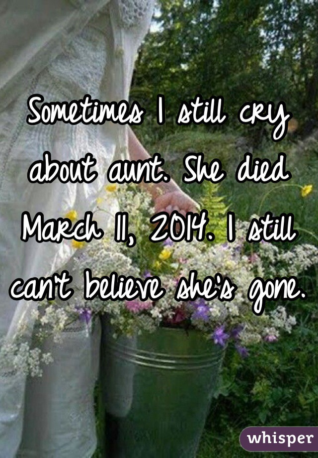 Sometimes I still cry about aunt. She died March 11, 2014. I still can't believe she's gone.