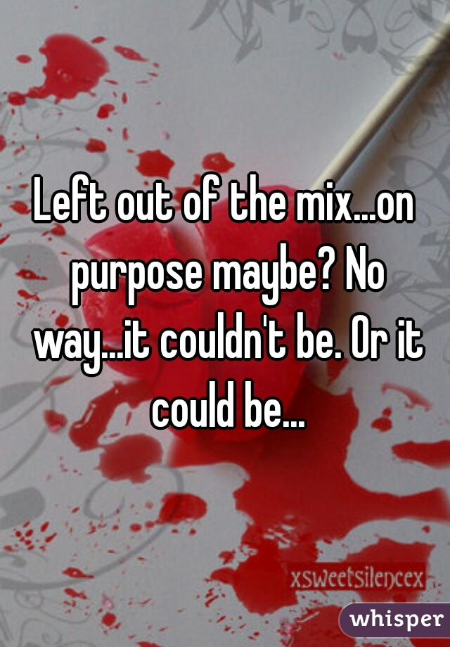 Left out of the mix...on purpose maybe? No way...it couldn't be. Or it could be...