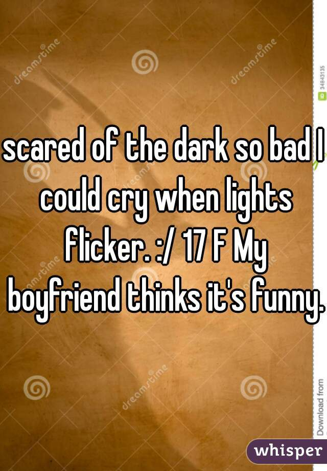scared of the dark so bad I could cry when lights flicker. :/ 17 F My boyfriend thinks it's funny.