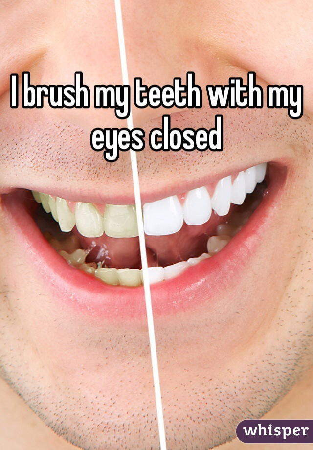 I brush my teeth with my eyes closed