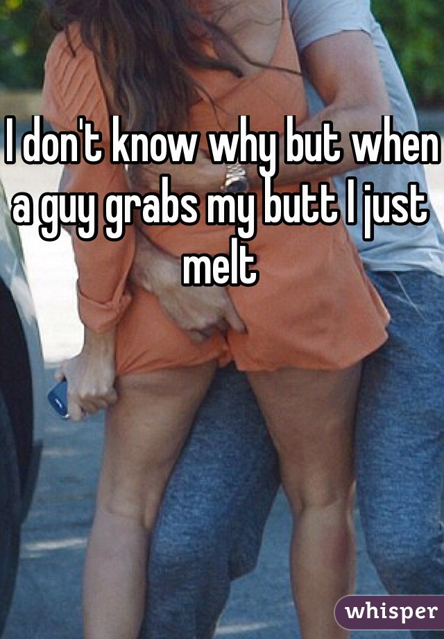 I don't know why but when a guy grabs my butt I just melt