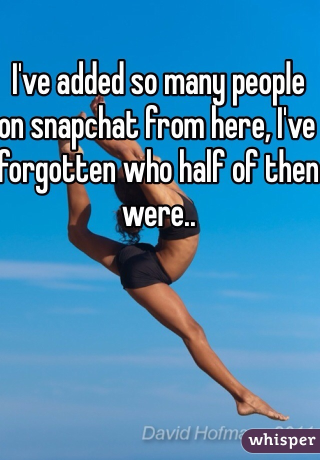 I've added so many people on snapchat from here, I've forgotten who half of then were..