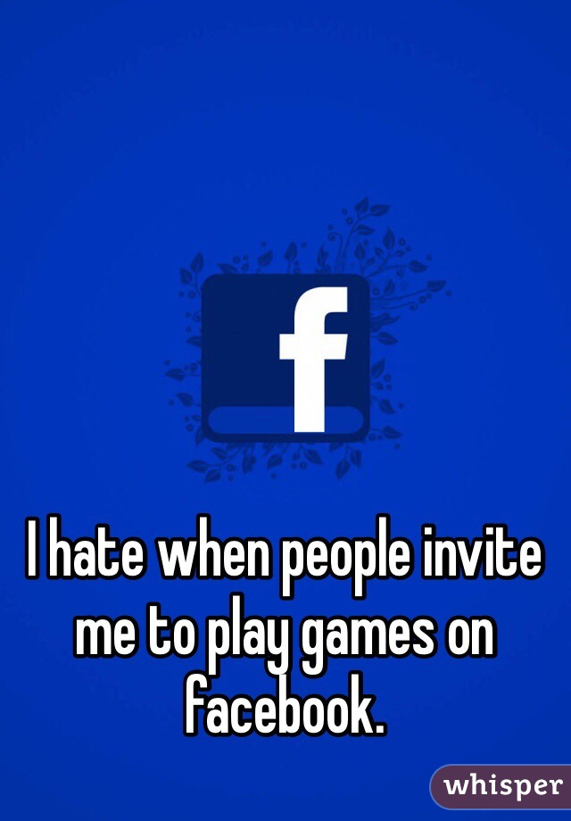 I hate when people invite me to play games on facebook.
