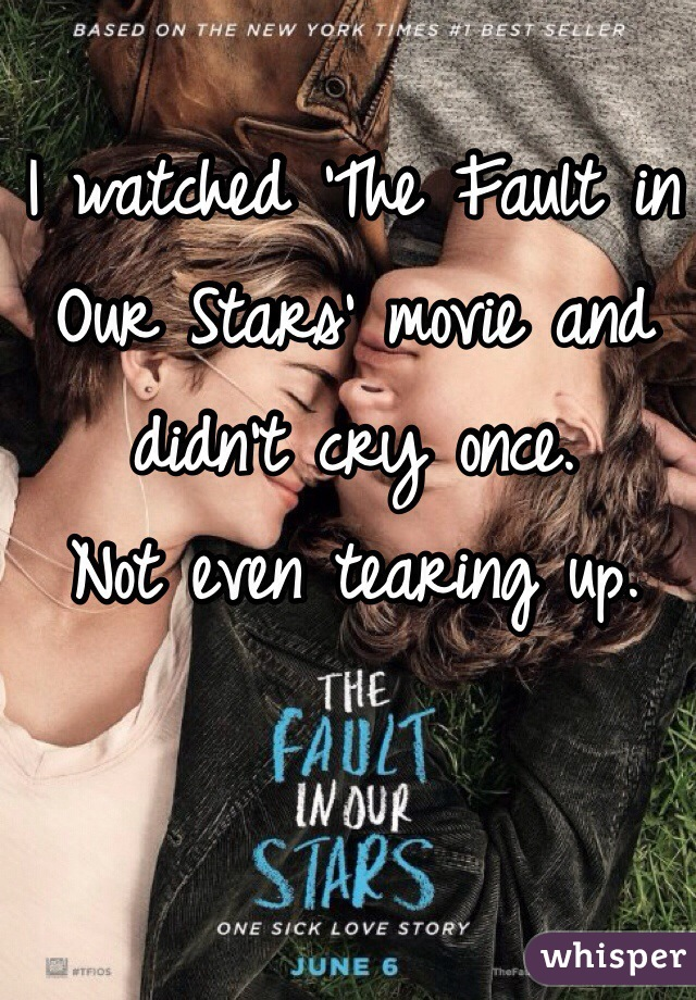 I watched 'The Fault in Our Stars' movie and didn't cry once.  Not even tearing up.