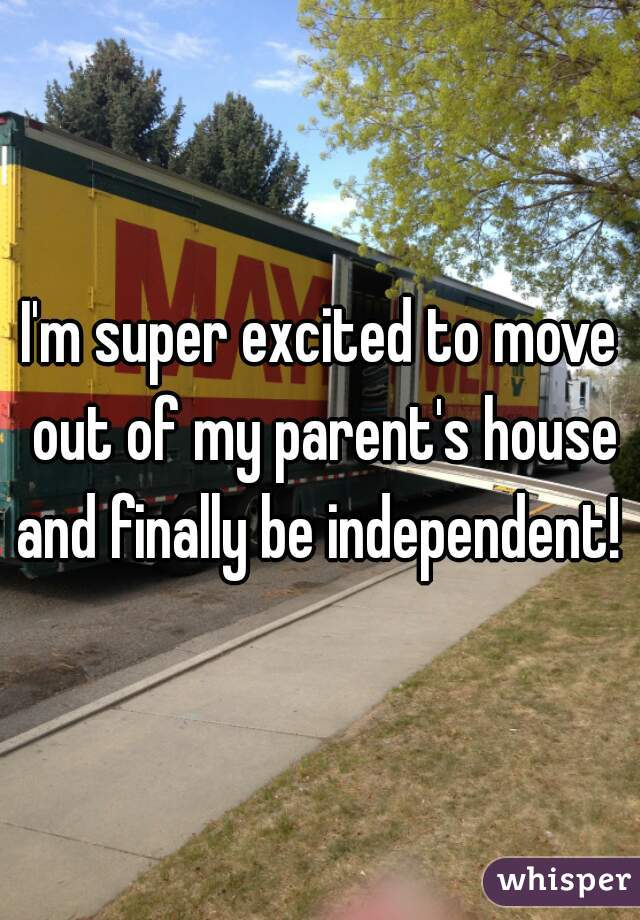 I'm super excited to move out of my parent's house and finally be independent!