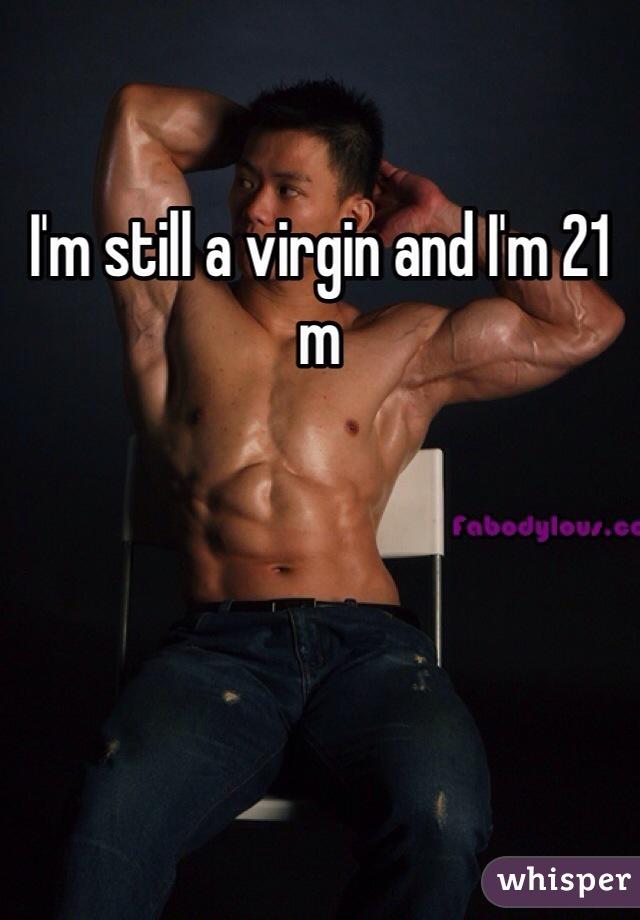 I'm still a virgin and I'm 21 m