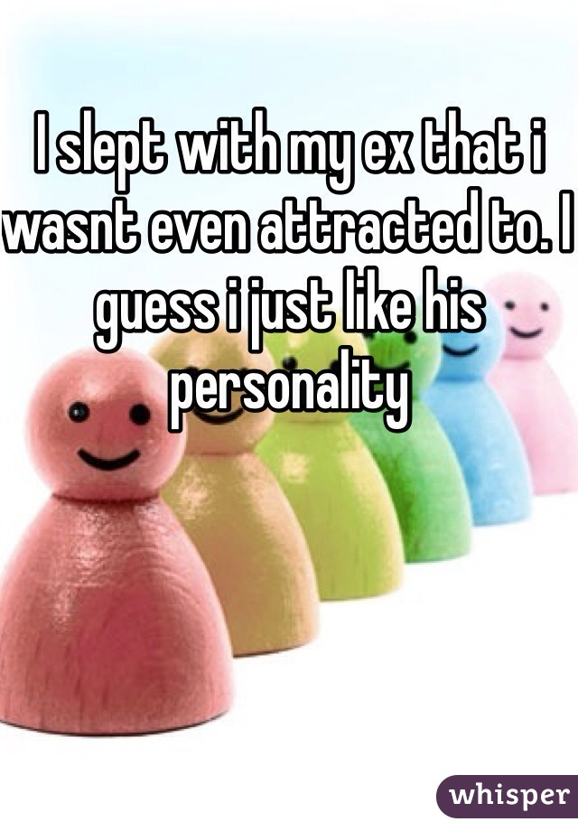 I slept with my ex that i wasnt even attracted to. I guess i just like his personality