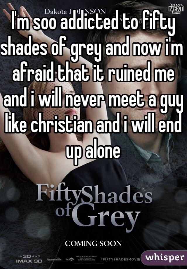 I'm soo addicted to fifty shades of grey and now i'm afraid that it ruined me and i will never meet a guy like christian and i will end up alone