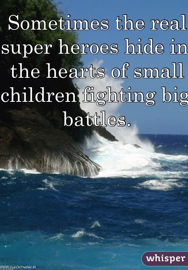 Sometimes the real super heroes hide in the hearts of small children fighting big battles.