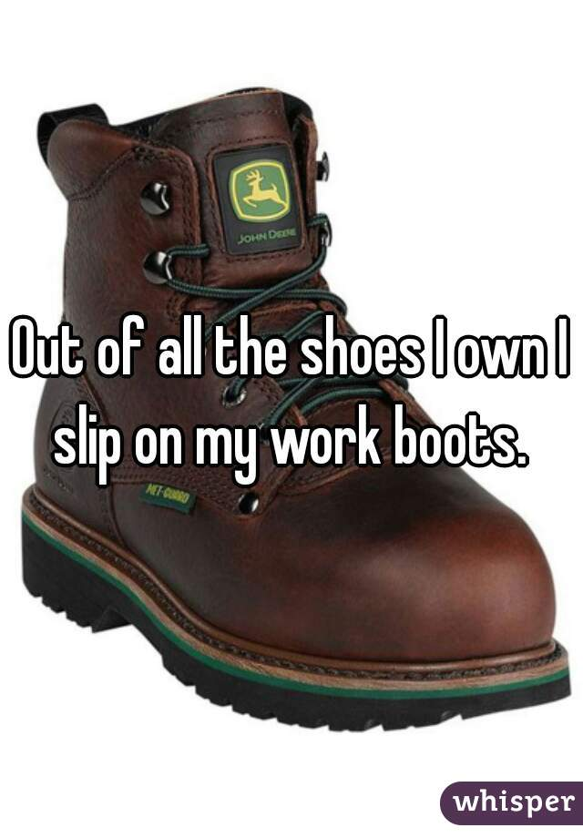Out of all the shoes I own I slip on my work boots.
