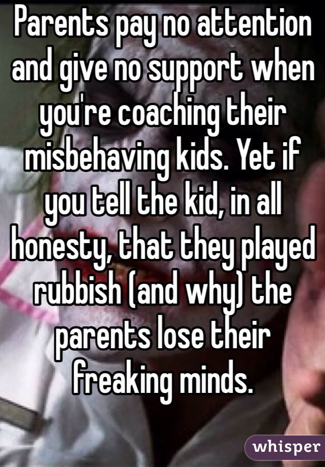 Parents pay no attention and give no support when you're coaching their misbehaving kids. Yet if you tell the kid, in all honesty, that they played rubbish (and why) the parents lose their freaking minds.
