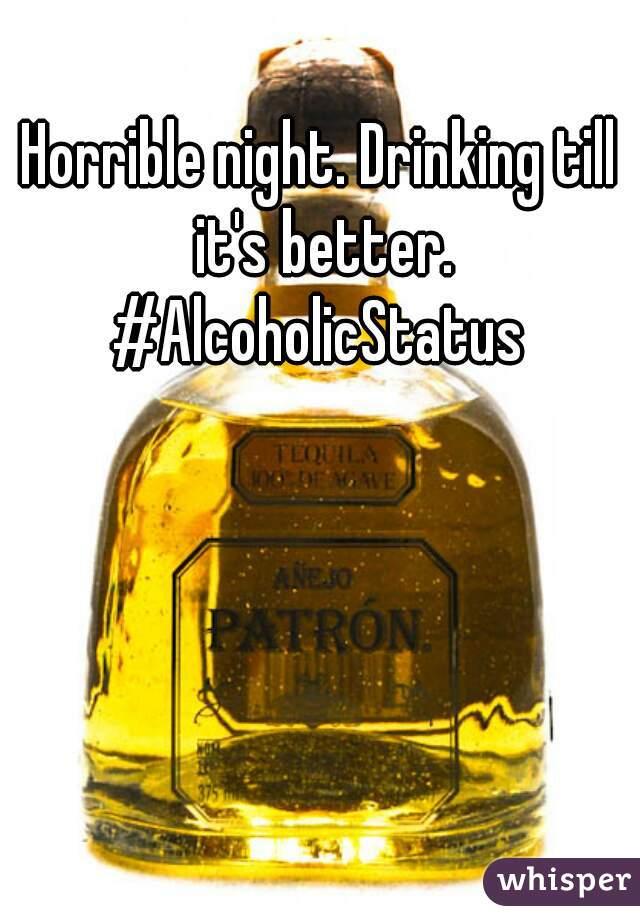 Horrible night. Drinking till it's better. #AlcoholicStatus