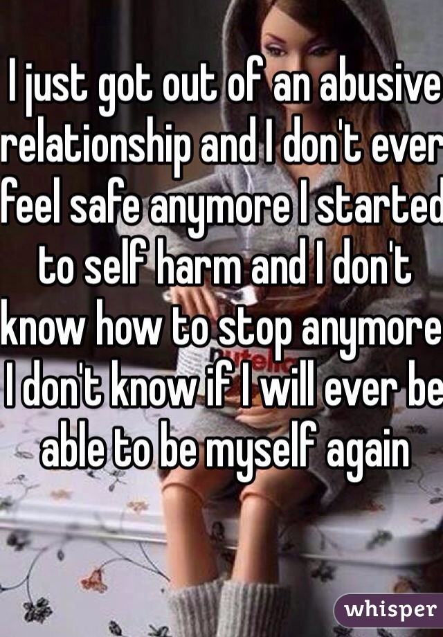 I just got out of an abusive relationship and I don't ever feel safe anymore I started to self harm and I don't know how to stop anymore I don't know if I will ever be able to be myself again