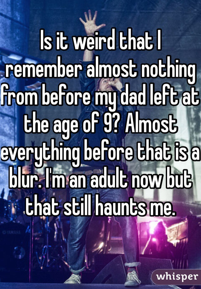 Is it weird that I remember almost nothing from before my dad left at the age of 9? Almost everything before that is a blur. I'm an adult now but that still haunts me.